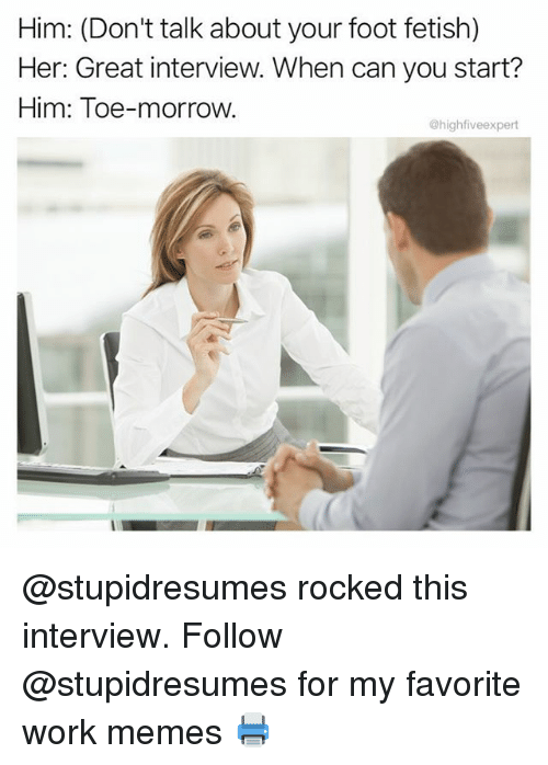 Work Memes: Him: (Don't talk about your foot fetish)  Her: Great interview. When can you start?  Him: Toe-morrow.  @highfiveexpert @stupidresumes rocked this interview. Follow @stupidresumes for my favorite work memes 🖨
