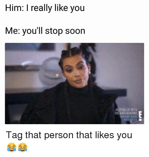 Keeping Up With The Kardashians: Him: I really like you  Me: you'll stop soor  KEEPING UP WITH  THE KARDASHIANS  BRAND NEW Tag that person that likes you 😂😂