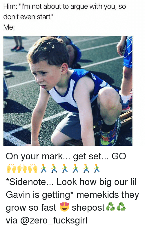"""on your mark: Him: """"I'm not about to argue with you, so  don't even start""""  Me On your mark... get set... GO 🙌🙌🙌🏃🏃🏃🏃🏃🏃 *Sidenote... Look how big our lil Gavin is getting* memekids they grow so fast 😍 shepost♻♻ via @zero_fucksgirl"""