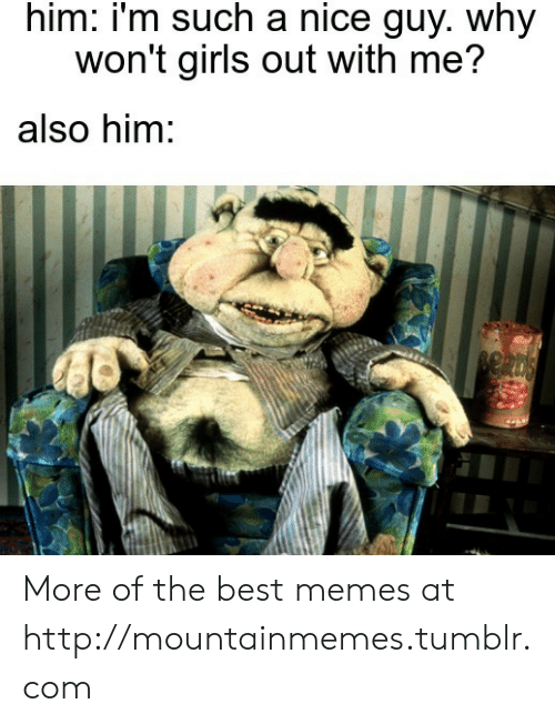 why: him: i'm such a nice guy. why  won't girls out with me?  also him: More of the best memes at http://mountainmemes.tumblr.com