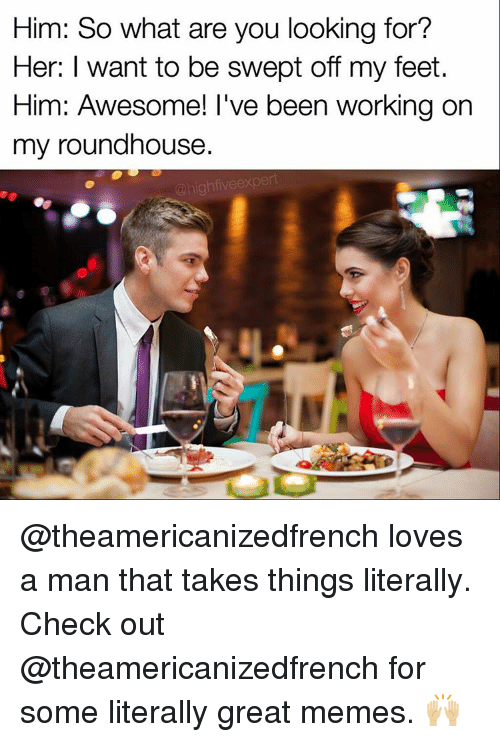 roundhouse: Him: So what are you looking for?  Her: I want to be swept off my feet.  Him: Awesome! I've been working on  my roundhouse  high five expert @theamericanizedfrench loves a man that takes things literally. Check out @theamericanizedfrench for some literally great memes. 🙌🏼