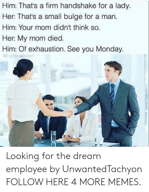 Dank, Memes, and Target: Him: Thats a firm handshake for a lady.  Her: That's a small bulge for a man.  Him: Your mom didn't think so.  Her My mom died.  Him: Of exhaustion. See you Monday.  Dhighlveexpert Looking for the dream employee by UnwantedTachyon FOLLOW HERE 4 MORE MEMES.