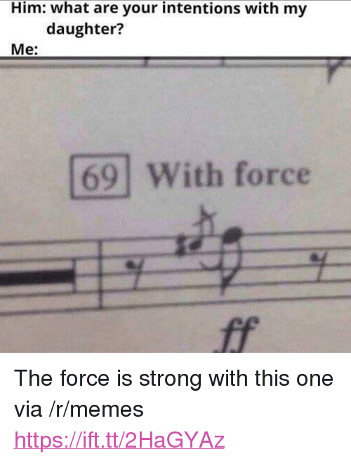 """Memes, Strong, and Him: Him: what are your intentions with my  daughter?  Me:  69 With force <p>The force is strong with this one via /r/memes <a href=""""https://ift.tt/2HaGYAz"""">https://ift.tt/2HaGYAz</a></p>"""
