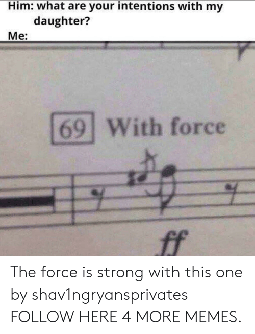 Dank, Memes, and Target: Him: what are your intentions with my  daughter?  Me:  69 With force  ff The force is strong with this one by shav1ngryansprivates FOLLOW HERE 4 MORE MEMES.