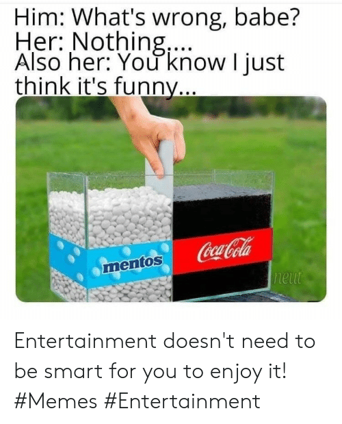 cola: Him: What's wrong, babe?  Her: Nothing,...  Also her: You know I just  think it's funny...  Coca-Cola  neut  mentos Entertainment doesn't need to be smart for you to enjoy it! #Memes #Entertainment
