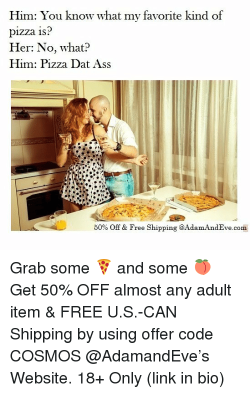dat ass: Him: You know what my favorite kind of  pizza 1s  Her: No, what?  Him: Pizza Dat Ass  50% Off & Free Shipping @Adam AndEve.com Grab some 🍕 and some 🍑 Get 50% OFF almost any adult item & FREE U.S.-CAN Shipping by using offer code COSMOS @AdamandEve's Website. 18+ Only (link in bio)