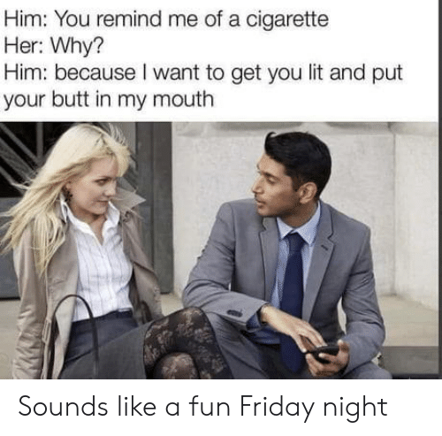 remind me: Him: You remind me of a cigarette  Her: Why?  Him: because I want to get you lit and put  your butt in my mouth Sounds like a fun Friday night