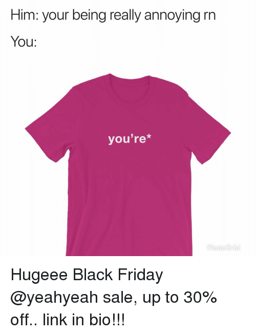 Black Friday, Friday, and Memes: Him: your being really annoying rn  You:  you're* Hugeee Black Friday @yeahyeah sale, up to 30% off.. link in bio!!!