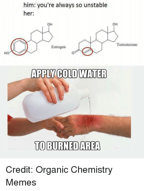 testosterone: him: you're always so unstable  her:  OH  OH  Testosterone  Estrogen  HO  APPLY COLD WATER  TO BURNED AREA Credit: Organic Chemistry Memes