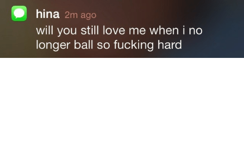 Fucking, Love, and Will: hina 2m ago  will you still love me when i no  longer ball so fucking hard