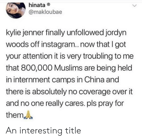 Jordyn: hinata  @makloubae  kylie jenner finally unfollowed jordyn  woods off instagram..now that I got  your attention it is very troubling to me  that 800,000 Muslims are being held  in internment camps in China and  there is absolutely no coverage over it  and no one really cares. pls pray for  them An interesting title