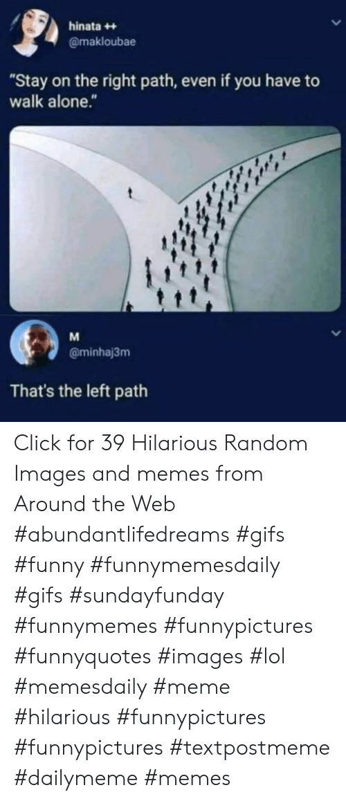 """meme hilarious: hinata++  @makloubae  """"Stay on the right path, even if you have to  walk alone.""""  M  @minhaj3m  That's the left path Click for 39 Hilarious Random Images and memes from Around the Web #abundantlifedreams #gifs #funny #funnymemesdaily #gifs #sundayfunday #funnymemes #funnypictures #funnyquotes #images #lol #memesdaily #meme #hilarious #funnypictures #funnypictures #textpostmeme #dailymeme #memes"""