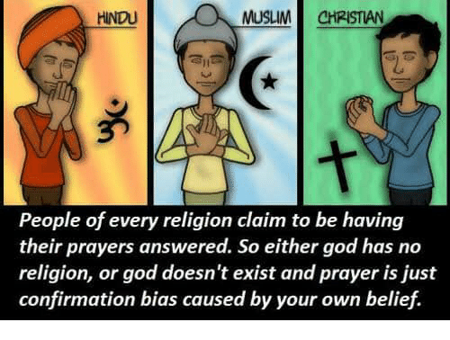 Confirmation Bias: HINDU  MUSLIM!! CHRISTIAN  People of every religion claim to be having  their prayers answered. So either god has no  religion, or god doesn't exist and prayer is just  confirmation bias caused by your own belief.
