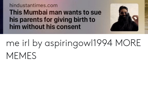 giving birth: hindustantimes.com  This Mumbai man wants to sue  his parents for giving birth to  him without his consent me irl by aspiringowl1994 MORE MEMES