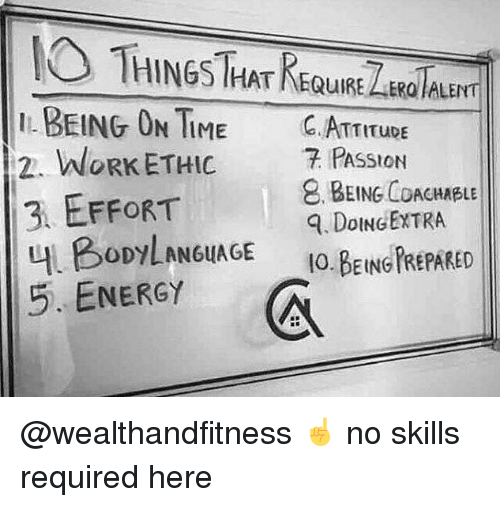 Energy, Gym, and Work: HINGS HATKEQUIRE ER ALENT  BEING OTIME C. ATTITupE  2. WORK ETHIC 7 PAsStoN  3 EFFORT  내 BODYLAN6uAGE  5. ENERGY  BEING COACHABLE  . DoINGEXTRA  IO.BEING PREPARED @wealthandfitness ☝️ no skills required here