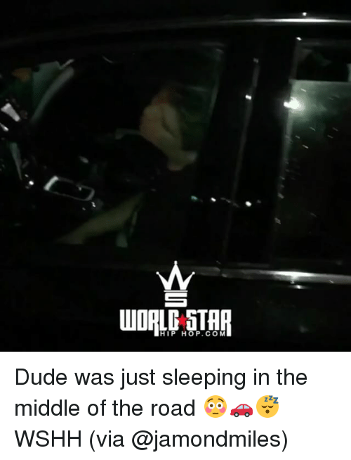 Dude, Memes, and Wshh: HIP HOP.COM Dude was just sleeping in the middle of the road 😳🚗😴 WSHH (via @jamondmiles)