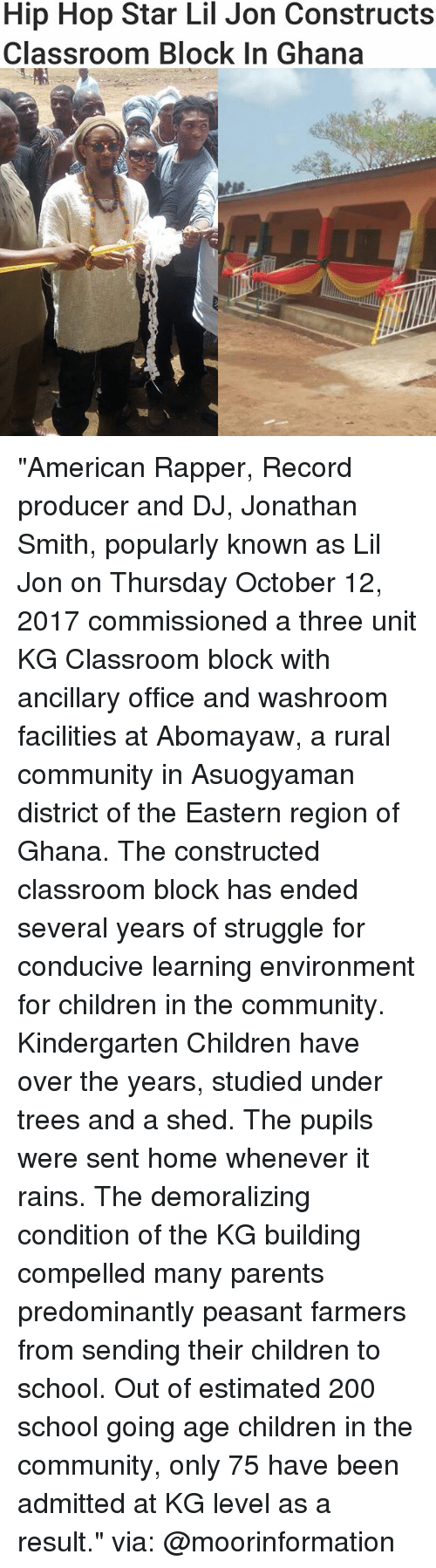 """Bailey Jay, Children, and Community: Hip Hop Star Lil Jon Constructs  Classroom BloCK In Ghana """"American Rapper, Record producer and DJ, Jonathan Smith, popularly known as Lil Jon on Thursday October 12, 2017 commissioned a three unit KG Classroom block with ancillary office and washroom facilities at Abomayaw, a rural community in Asuogyaman district of the Eastern region of Ghana. The constructed classroom block has ended several years of struggle for conducive learning environment for children in the community. Kindergarten Children have over the years, studied under trees and a shed. The pupils were sent home whenever it rains. The demoralizing condition of the KG building compelled many parents predominantly peasant farmers from sending their children to school. Out of estimated 200 school going age children in the community, only 75 have been admitted at KG level as a result."""" via: @moorinformation"""