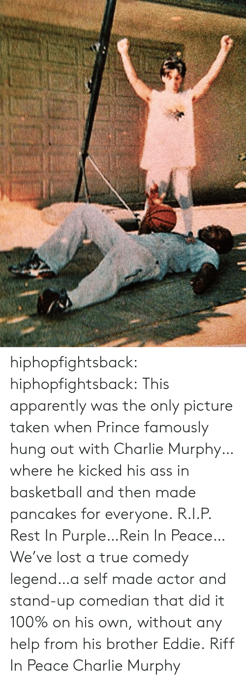 Anaconda, Apparently, and Ass: hiphopfightsback: hiphopfightsback:  This apparently was the only picture taken when Prince famously hung out with Charlie Murphy…where he kicked his ass in basketball and then made pancakes for everyone. R.I.P.   Rest In Purple…Rein In Peace…    We've lost a true comedy legend…a self made actor and stand-up comedian that did it 100% on his own, without any help from his brother Eddie. Riff In Peace Charlie Murphy