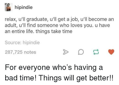 Bad Time: hipindie  relax, u'll graduate, u'll get a job, u'll become an  adult, u'll find someone who loves you. u have  an entire life. things take time  Source: hipindie  287,725 notes <p>For everyone who's having a bad time! Things will get better!!</p>