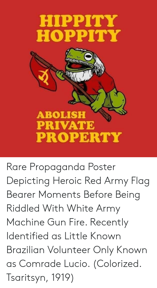 bearer: HIPPITY  HOPPITY  ABOLISH  PRIVATE  PROPERTY Rare Propaganda Poster Depicting Heroic Red Army Flag Bearer Moments Before Being Riddled With White Army Machine Gun Fire. Recently Identified as Little Known Brazilian Volunteer Only Known as Comrade Lucio. (Colorized. Tsaritsyn, 1919)