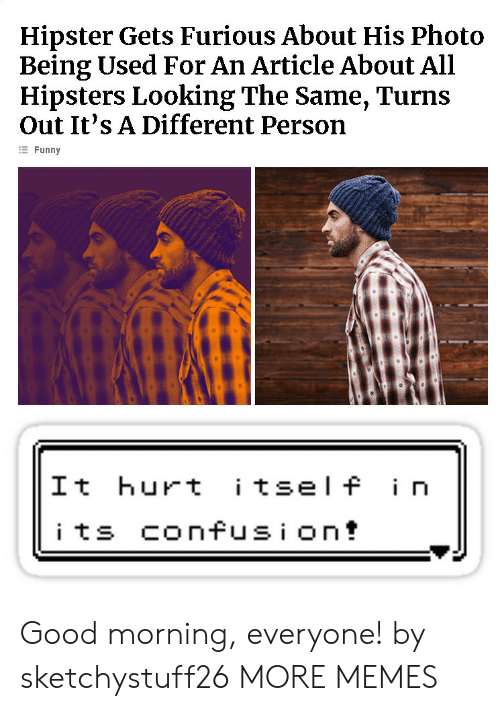 Being Used: Hipster Gets Furious About His Photo  Being Used For An Article About All  Hipsters Looking The Same, Turns  Out It's A Different Person  E Funny  It hurt tsel f i n Good morning, everyone! by sketchystuff26 MORE MEMES