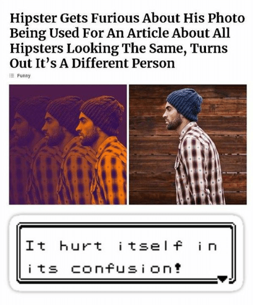 Dank, Funny, and Hipster: Hipster Gets Furious About His Photo  Being Used For An Article About All  Hipsters Looking The Same, Turns  Out It's A Different Person  Funny  It hurt itsel f in  i ts confusi ont