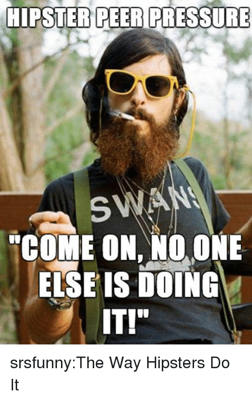"""Hipster: HIPSTER PEER PRESSURE  SWA  """"COME ON, NO. ONE  ELSE IS DOING  IT!"""" srsfunny:The Way Hipsters Do It"""