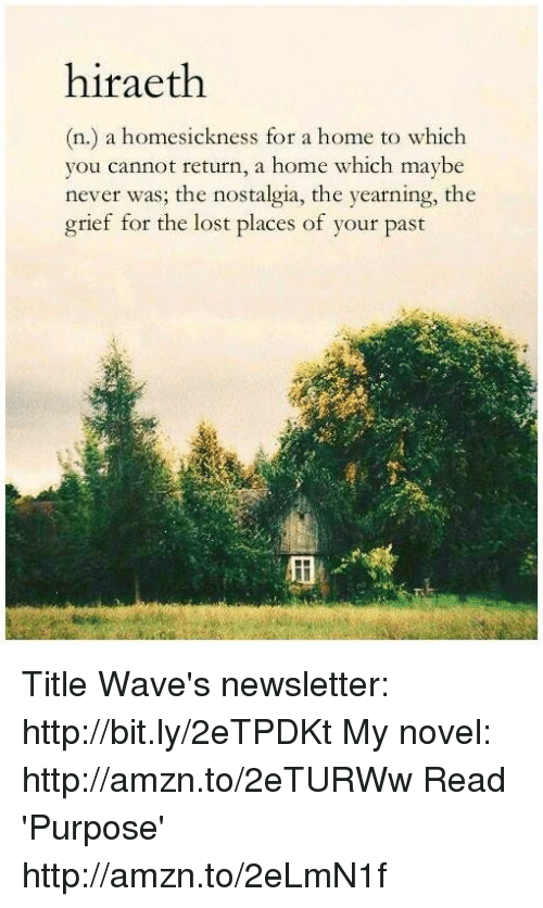 yearn: hiraeth  (n.) a homesickness for a home to which  you cannot return, a home which maybe  never was; the nostalgia, the yearning, the  grief for the lost places of your past Title Wave's newsletter: http://bit.ly/2eTPDKt My novel: http://amzn.to/2eTURWw Read 'Purpose' http://amzn.to/2eLmN1f