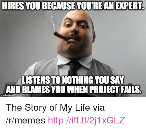 """the story of my life: HIRES YOU BECAUSE YOU'REANEXPERT  LISTENS TO NOTHING YOU SAY  AND BLAMES YOU WHEN PROJECT FAILS  imgflip.com <p>The Story of My Life via /r/memes <a href=""""http://ift.tt/2j1xGLZ"""">http://ift.tt/2j1xGLZ</a></p>"""