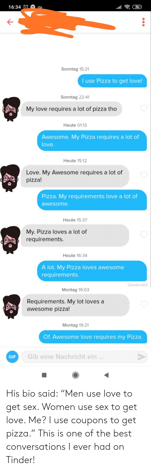 "men: His bio said: ""Men use love to get sex. Women use sex to get love. Me? I use coupons to get pizza."" This is one of the best conversations I ever had on Tinder!"