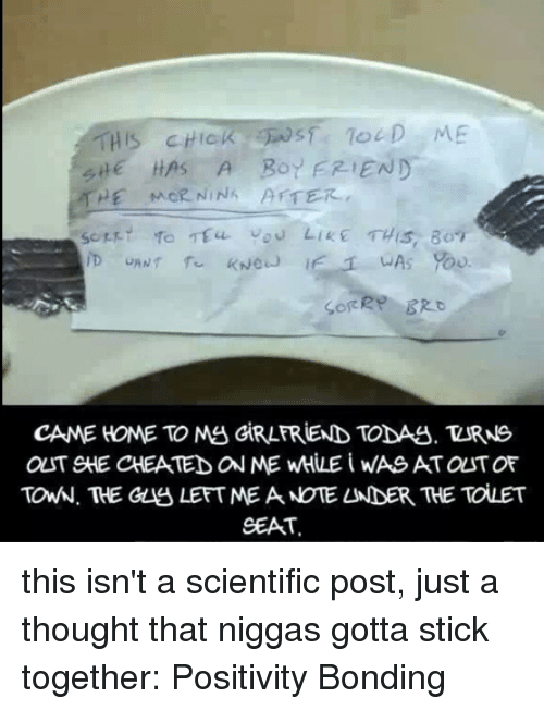 Stick Together: HIS CHICK  HAS A Bor FRIEND  HE MOR NINA AFTER  CAME HOME TO My GIRLFRIEND TODAU. ZURNS  OST SHE CHEATED ON ME wHLE i WASAT OLST OF  TONN. THE GLA LEFT MEA NOTELNDER THE TOLET  SEAT. this isn't a scientific post, just a thought that niggas gotta stick together: Positivity Bonding