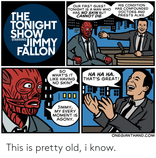 Old, Com, and Who: HIS CONDITION  HAS CONFOUNDED  DOCTORS AND  PRIESTS ALIKE.  OUR FIRST GUEST  TONIGHT IS A MAN WHO  HAS NO SKIN BUT  CANNOT DIE.  THE  TONIGHT  SHOW  IMMY  FALLON  παναος  000  00  STARRING  SO  WHAT'S IT  LIKE HAVING  NO SKIN?  HA HA HA,  THAT'S GREAT!  000  JIMMY,  MY EVERY  MOMENT IS  AGONY  ONEGIANTHAND.COM This is pretty old, i know.