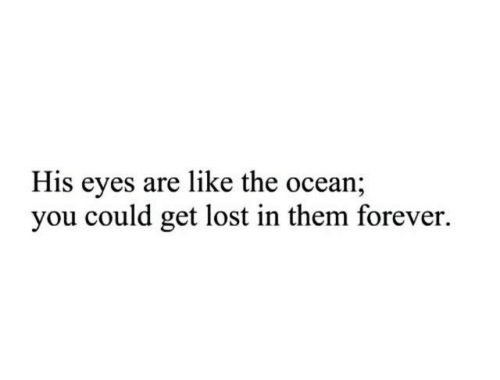 Lost, Forever, and Ocean: His eyes are like the ocean;  you could get lost in them forever.