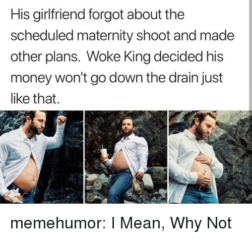 Money, Tumblr, and Blog: His girlfriend forgot about the  scheduled maternity shoot and made  other plans. Woke King decided his  money won't go down the drain just  like that memehumor:  I Mean, Why Not