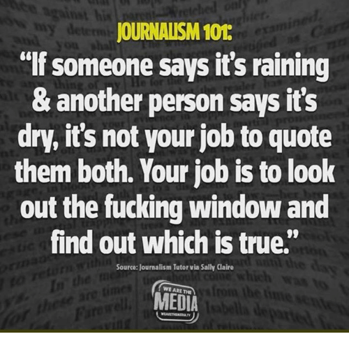 """Fucking, True, and Media: his  JOURNALISM 101  lf someone says it's raining  & another person says its  dry, it's not your job to quote  them both. Your job is to look  out the fucking window and  find out which is true.""""  Source: Journalism Tutor via Sally Claire  WE ARE THE  MEDIA"""