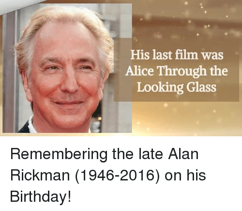 Alan Rickman: His last film was  Alice Through the  Looking Glass Remembering the late Alan Rickman (1946-2016) on his Birthday!