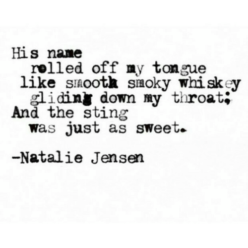 Sting: His nane  rolled off my tongue  like sinootk siaoky whiskey  smoky W  idiny down my throat;  And the sting  was Just as sweet.  -Natalie Jensen