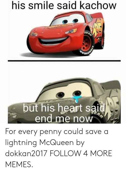 His Heart: his smile said kachow  VEAR  but his heart said  end me now  AR For every penny could save a lightning McQueen by dokkan2017 FOLLOW 4 MORE MEMES.