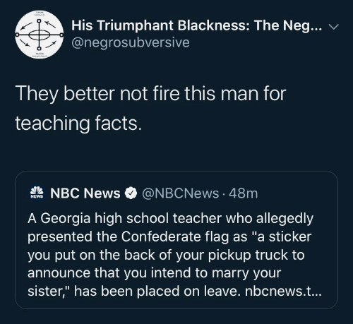 "Teaching: His Triumphant Blackness: The Neg...  @negrosubversive  They better not fire this man for  teaching facts.  A NBC News  @NBCNews · 48m  NEWS  A Georgia high school teacher who allegedly  presented the Confederate flag as ""a sticker  you put on the back of your pickup truck to  announce that you intend to marry your  sister,"" has been placed on leave. nbcnews.t..."