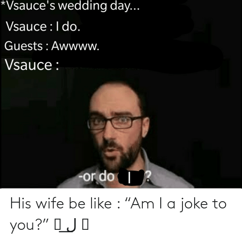"Be like: His wife be like : ""Am I a joke to you?"" ಠ ل͟ ಠ"