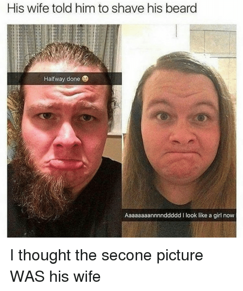 like a girl: His wife told him to shave his beard  Halfway done  Aaaaaaaannnnddddd I look like a girl now I thought the secone picture WAS his wife