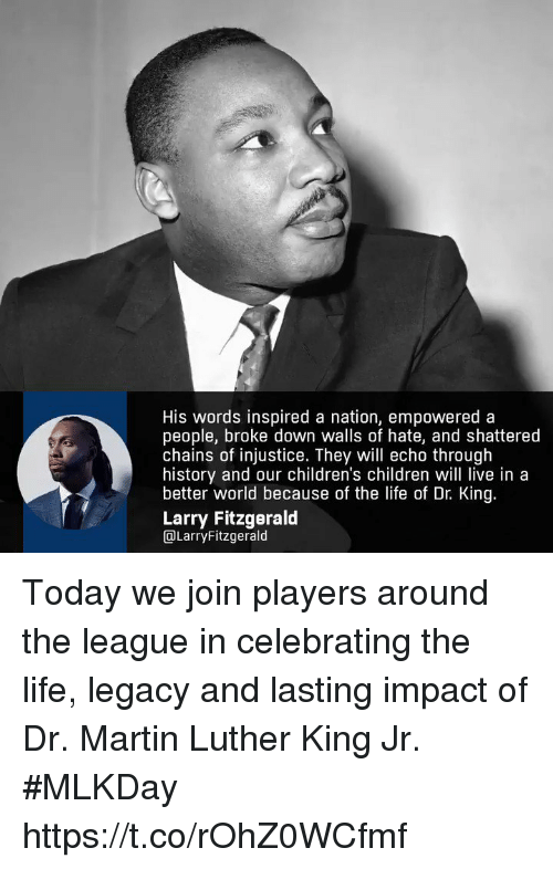 shattered: His words inspired a nation, empowered a  people, broke down walls of hate, and shattered  chains of injustice. They will echo through  history and our children's children will live in a  better world because of the life of Dr. King  Larry Fitzgerald  DLarryFitzgerald Today we join players around the league in celebrating the life, legacy and lasting impact of Dr. Martin Luther King Jr. #MLKDay https://t.co/rOhZ0WCfmf
