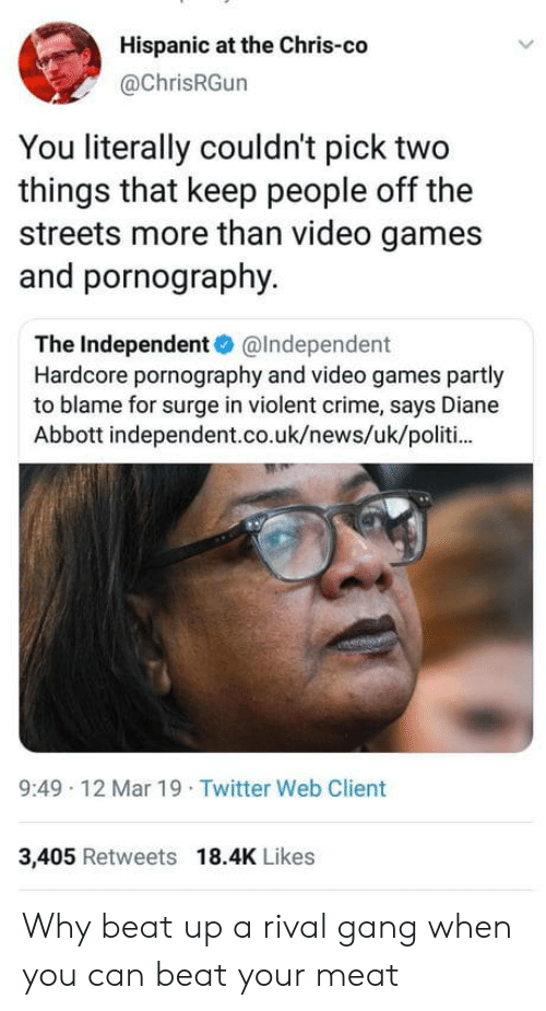 Pornography: Hispanic at the Chris-co  @ChrisRGun  You literally couldn't pick two  things that keep people off the  streets more than video games  and pornography.  The Independent@Independent  Hardcore pornography and video games partly  to blame for surge in violent crime, says Diane  Abbott independent.co.uk/news/uk/politi  9:49 12 Mar 19 Twitter Web Client  3,405 Retweets 18.4K Likes Why beat up a rival gang when you can beat your meat
