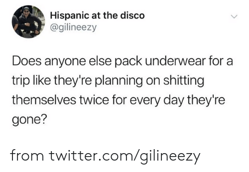 Shitting: Hispanic at the disco  @gilineezy  Does anyone else pack underwear for a  trip like they're planning on shitting  themselves twice for every day they're  gone? from twitter.com/gilineezy