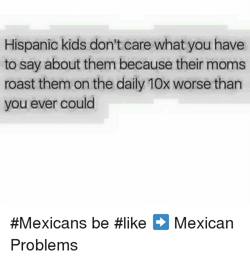 Mexican Be Like: Hispanic kids don't care what you have  to say about them because their moms  roast them on the daily 10x worse than  you ever could #Mexicans be #like ➡ Mexican Problems