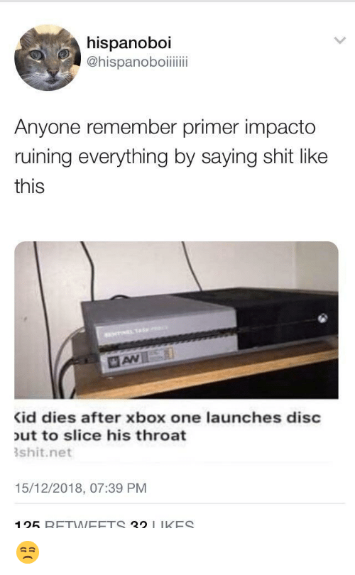 xbox one: hispanoboi  Anyone remember primer impacto  ruining everything by saying shit like  this  id dies after xbox one launches disc  ut to slice his throat  shit.net  15/12/2018, 07:39 PM  125 RETNEETS 21 IKES 😒