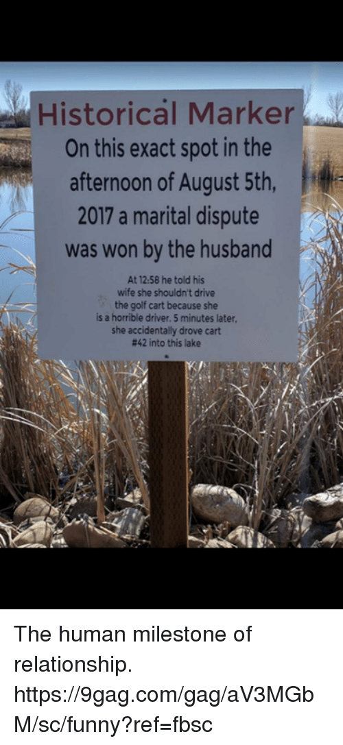 9gag, Dank, and Funny: Historcal Marker  On this exact spot in the  afternoon of August 5th,  2017 a marital dispute  was won by the husband  At 12.58 he told his  wife she shouldn't drive  the golf cart because she  is a horrible driver. 5 minutes later,  she accidentally drove cart  #42 into this lake The human milestone of relationship.   https://9gag.com/gag/aV3MGbM/sc/funny?ref=fbsc