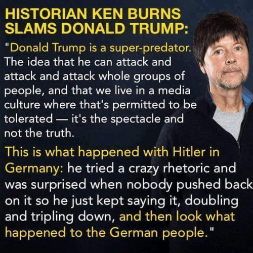 "Crazy, Donald Trump, and Ken: HISTORIAN KEN BURNS  SLAMS DONALD TRUMP:  ""Donald Trump is a super-predator.  The idea that he can attack and  attack and attack whole groups of  people, and that we live in a media  culture where that's permitted to be  tolerated it's the spectacle and  not the truth.  This is what happened with Hitler in  Germany: he tried a crazy rhetoric and  was surprised when nobody pushed back  on it so he just kept saying it, doubling  and tripling down, and then look what  happened to the German people"
