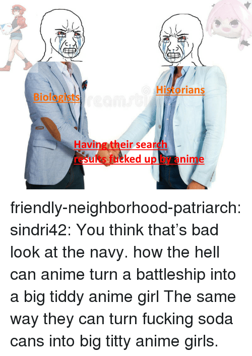 Historians: Historians  Biologists  Having their search  results fucked up by anime friendly-neighborhood-patriarch:  sindri42:  You think that's bad look at the navy.  how the hell can anime turn a battleship into a big tiddy anime girl  The same way they can turn fucking soda cans into big titty anime girls.
