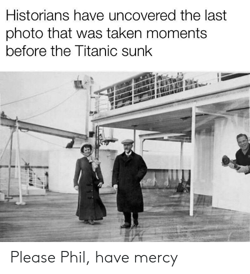 Taken, Titanic, and Mercy: Historians have uncovered the last  photo that was taken moments  before the Titanic sunk Please Phil, have mercy